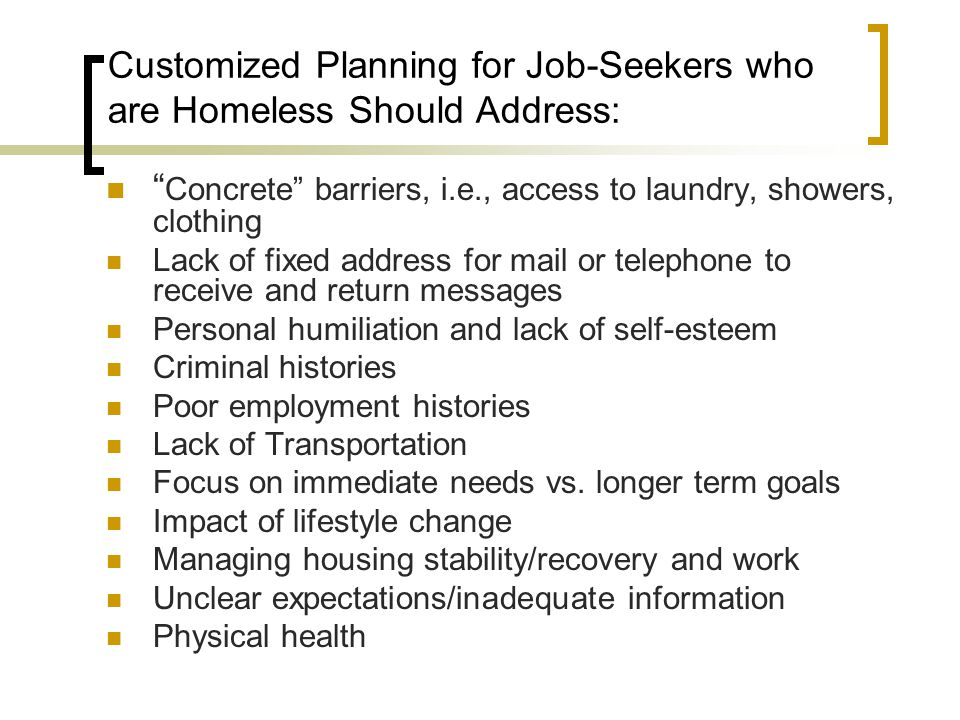 """Customized Planning for Job-Seekers who are Homeless Should Address: """" Concrete"""" barriers, i.e., access to laundry, showers, clothing Lack of fixed ad"""