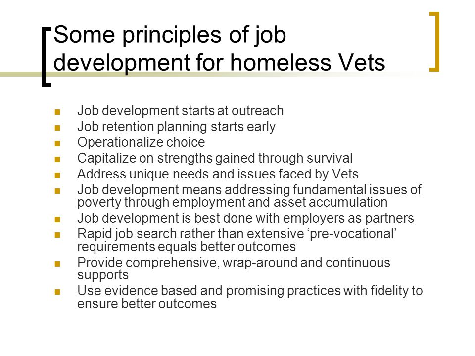 Some principles of job development for homeless Vets Job development starts at outreach Job retention planning starts early Operationalize choice Capi