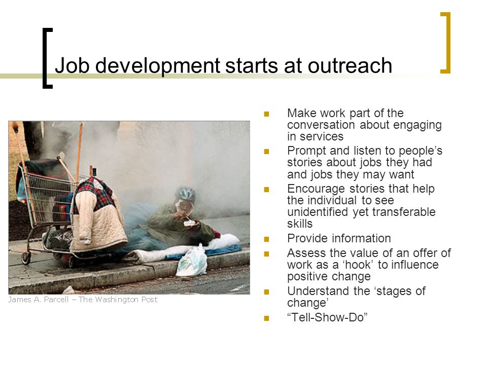 Job development starts at outreach Make work part of the conversation about engaging in services Prompt and listen to people's stories about jobs they