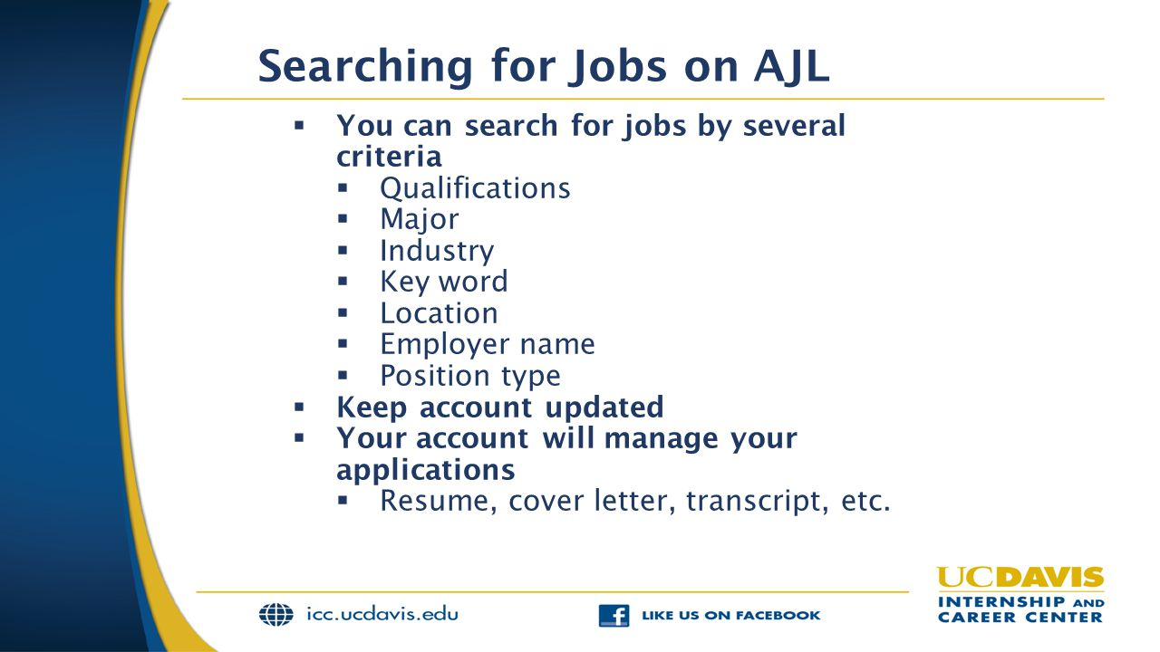 Searching for Jobs on AJL  You can search for jobs by several criteria  Qualifications  Major  Industry  Key word  Location  Employer name  Position type  Keep account updated  Your account will manage your applications  Resume, cover letter, transcript, etc.