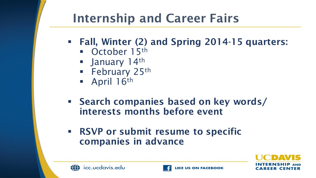 Internship and Career Fairs  Fall, Winter (2) and Spring 2014-15 quarters:  October 15 th  January 14 th  February 25 th  April 16 th  Search companies based on key words/ interests months before event  RSVP or submit resume to specific companies in advance