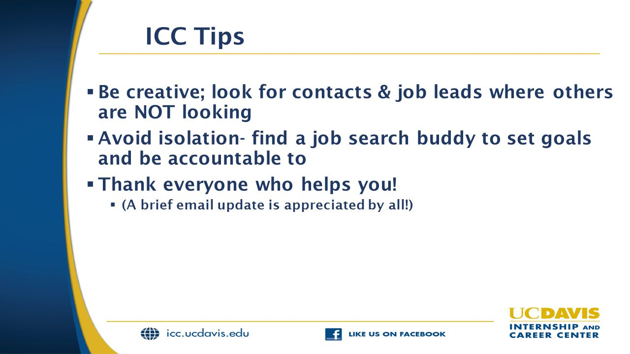 ICC Tips  Be creative; look for contacts & job leads where others are NOT looking  Avoid isolation- find a job search buddy to set goals and be acco