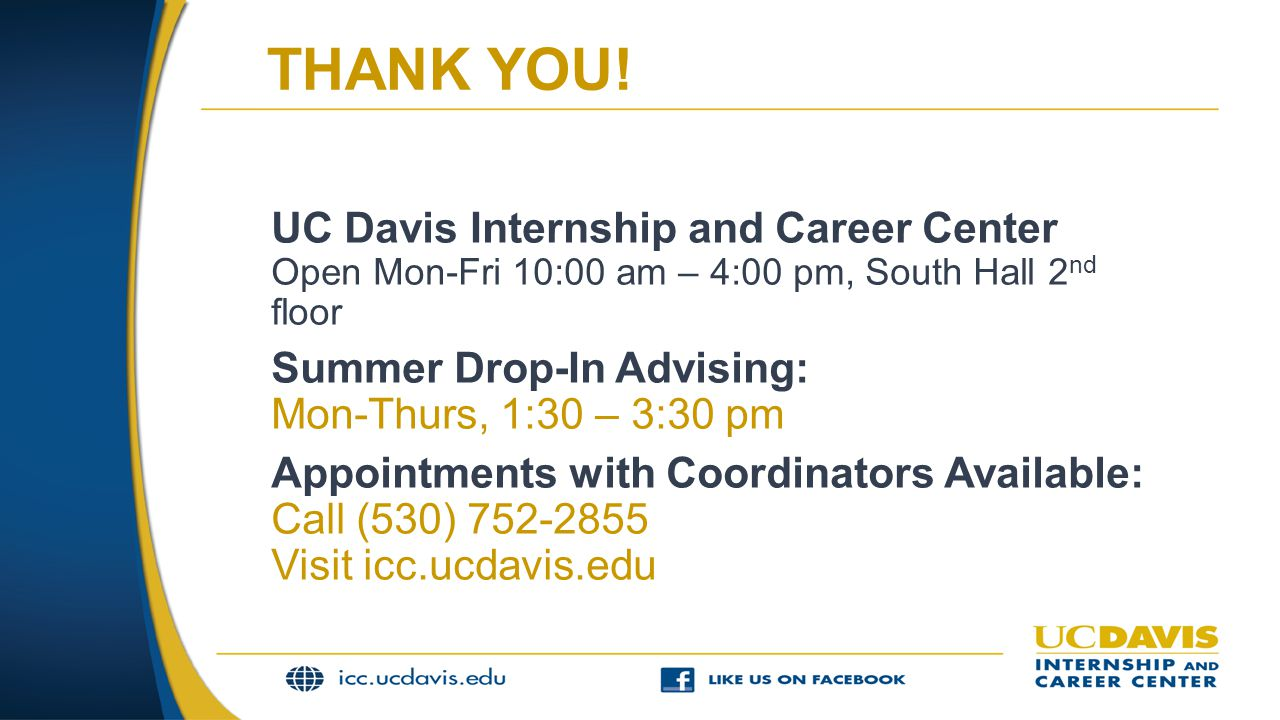 THANK YOU! UC Davis Internship and Career Center Open Mon-Fri 10:00 am – 4:00 pm, South Hall 2 nd floor Summer Drop-In Advising: Mon-Thurs, 1:30 – 3:3