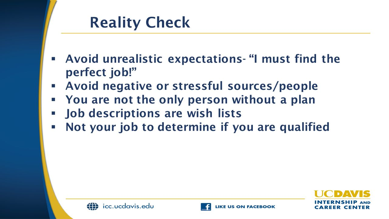  Avoid unrealistic expectations- I must find the perfect job!  Avoid negative or stressful sources/people  You are not the only person without a plan  Job descriptions are wish lists  Not your job to determine if you are qualified Reality Check