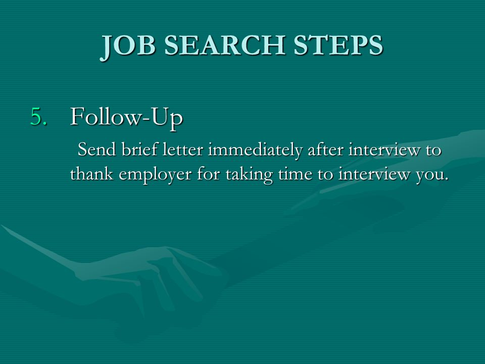 5.Follow-Up Send brief letter immediately after interview to thank employer for taking time to interview you. JOB SEARCH STEPS