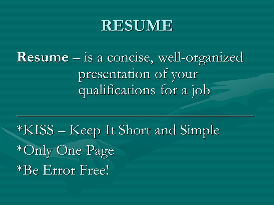 RESUME Resume – is a concise, well-organized presentation of your qualifications for a job _______________________________ *KISS – Keep It Short and Simple *Only One Page *Be Error Free!
