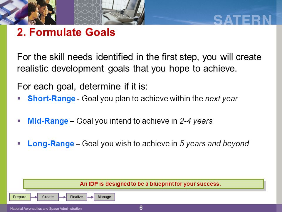 2. Formulate Goals For the skill needs identified in the first step, you will create realistic development goals that you hope to achieve. For each go