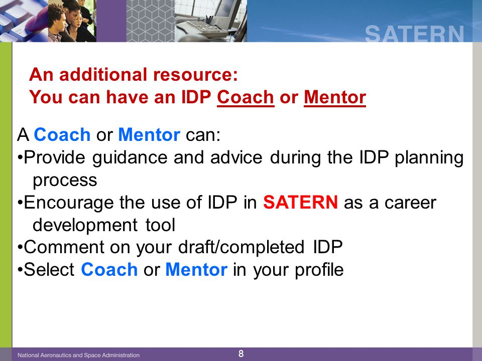 An additional resource: You can have an IDP Coach or Mentor A Coach or Mentor can: Provide guidance and advice during the IDP planning process Encourage the use of IDP in SATERN as a career development tool Comment on your draft/completed IDP Select Coach or Mentor in your profile 8