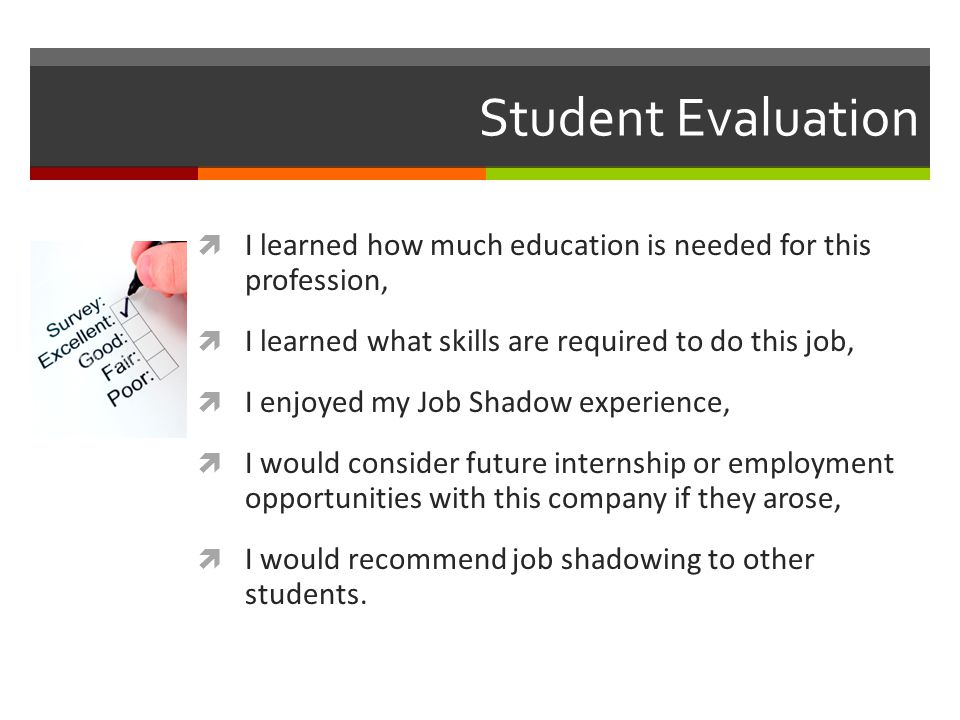 Student Evaluation  I learned how much education is needed for this profession,  I learned what skills are required to do this job,  I enjoyed my Job Shadow experience,  I would consider future internship or employment opportunities with this company if they arose,  I would recommend job shadowing to other students.