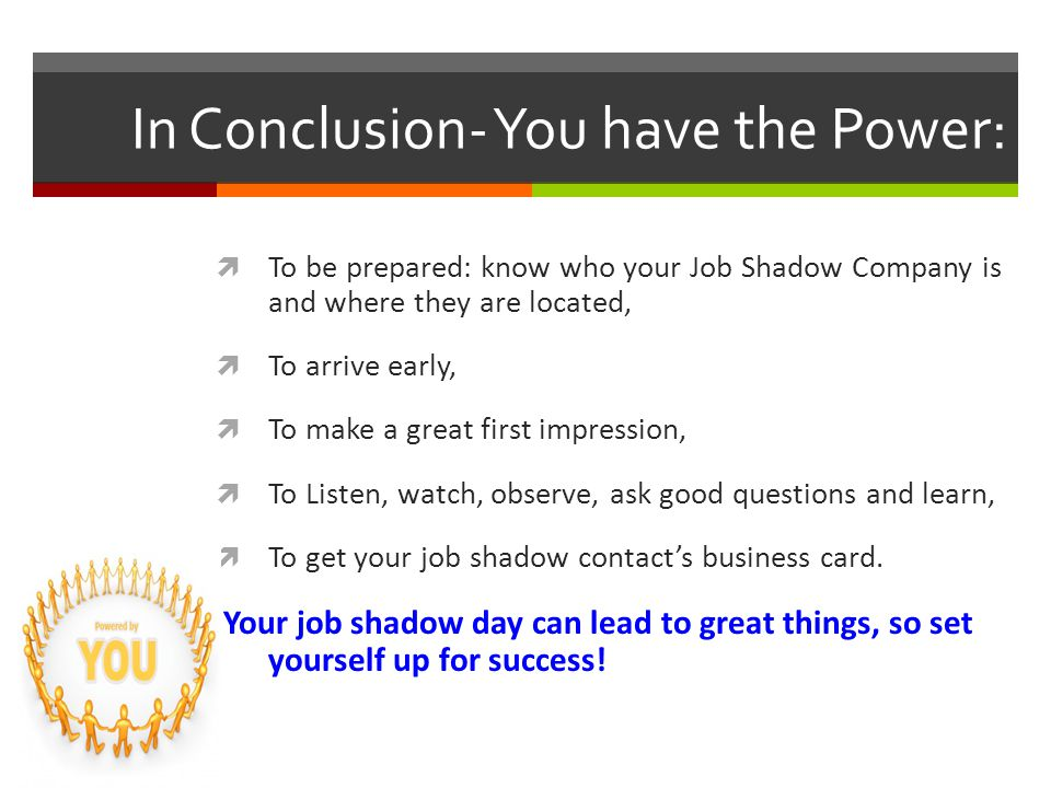 In Conclusion- You have the Power:  To be prepared: know who your Job Shadow Company is and where they are located,  To arrive early,  To make a great first impression,  To Listen, watch, observe, ask good questions and learn,  To get your job shadow contact's business card.