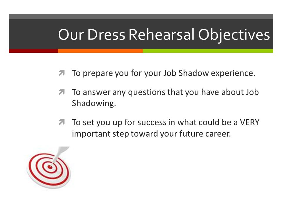 Our Dress Rehearsal Objectives  To prepare you for your Job Shadow experience.