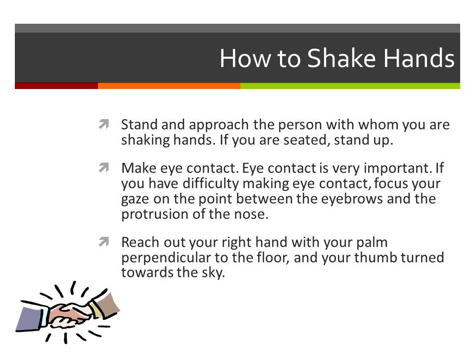 How to Shake Hands  Stand and approach the person with whom you are shaking hands.