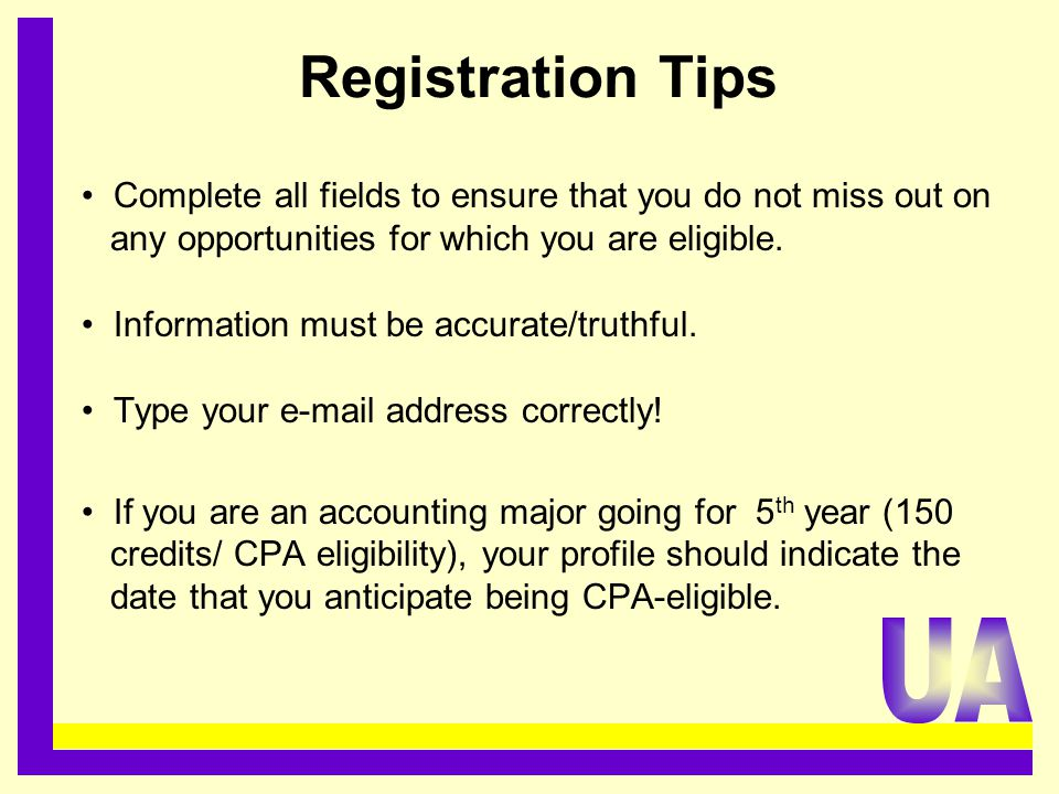 Registration Tips Complete all fields to ensure that you do not miss out on any opportunities for which you are eligible. Information must be accurate