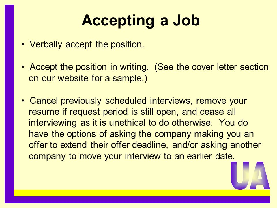 Accepting a Job Verbally accept the position. Accept the position in writing. (See the cover letter section on our website for a sample.) Cancel previ