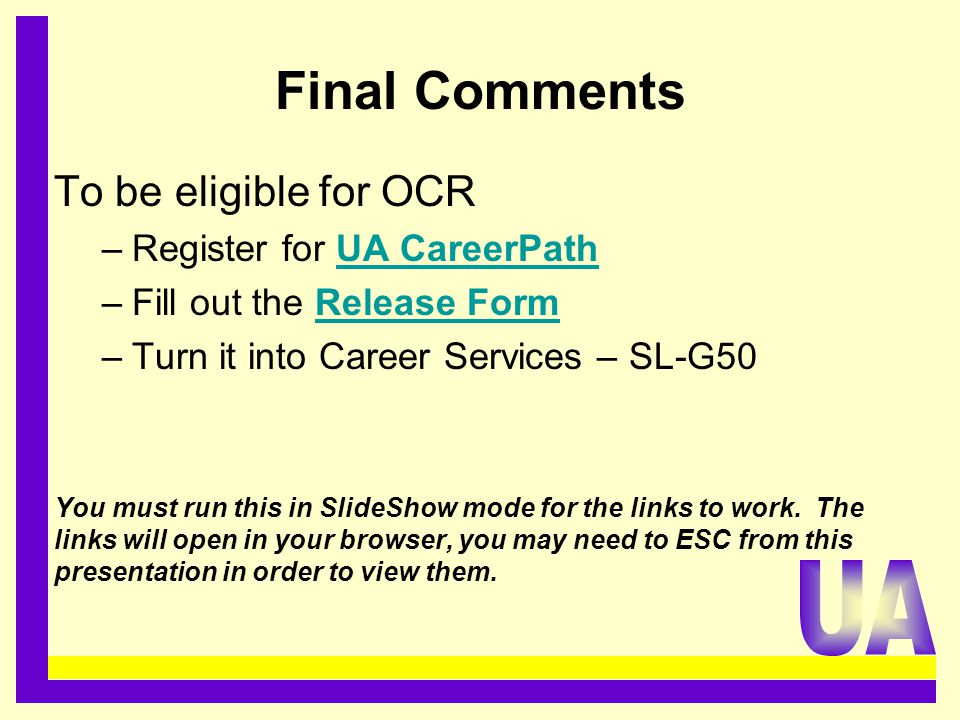 Final Comments To be eligible for OCR –Register for UA CareerPathUA CareerPath –Fill out the Release FormRelease Form –Turn it into Career Services –