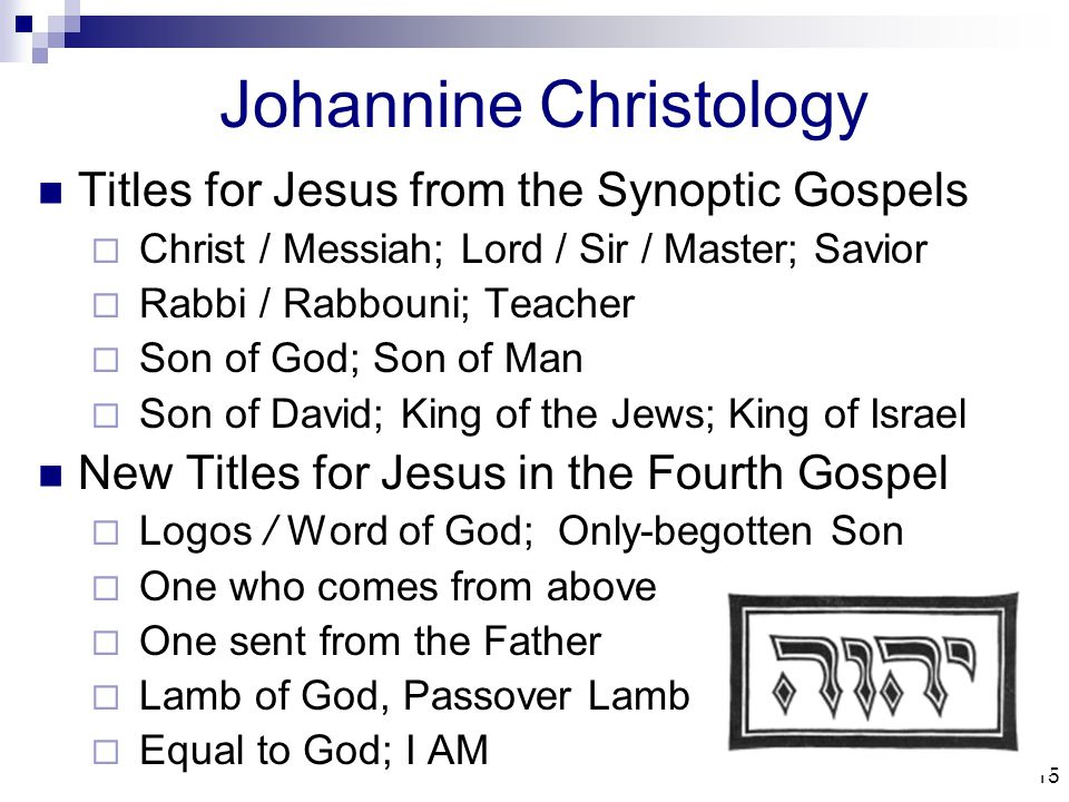 15 Johannine Christology Titles for Jesus from the Synoptic Gospels  Christ / Messiah; Lord / Sir / Master; Savior  Rabbi / Rabbouni; Teacher  Son of God; Son of Man  Son of David; King of the Jews; King of Israel New Titles for Jesus in the Fourth Gospel  Logos / Word of God; Only-begotten Son  One who comes from above  One sent from the Father  Lamb of God, Passover Lamb  Equal to God; I AM