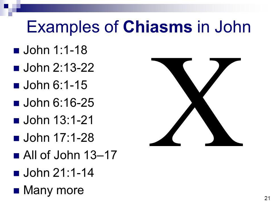 21 Examples of Chiasms in John John 1:1-18 John 2:13-22 John 6:1-15 John 6:16-25 John 13:1-21 John 17:1-28 All of John 13–17 John 21:1-14 Many more 