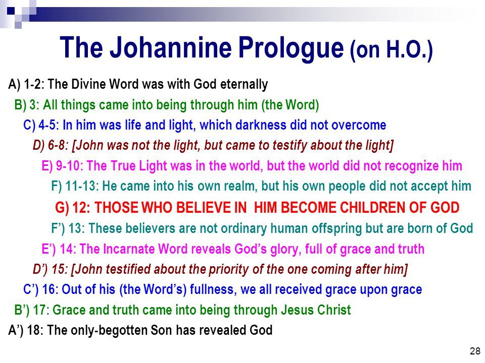 28 The Johannine Prologue (on H.O.) A) 1-2: The Divine Word was with God eternally B) 3: All things came into being through him (the Word) C) 4-5: In him was life and light, which darkness did not overcome D) 6-8: [John was not the light, but came to testify about the light] E) 9-10: The True Light was in the world, but the world did not recognize him F) 11-13: He came into his own realm, but his own people did not accept him G) 12: THOSE WHO BELIEVE IN HIM BECOME CHILDREN OF GOD F') 13: These believers are not ordinary human offspring but are born of God E') 14: The Incarnate Word reveals God's glory, full of grace and truth D') 15: [John testified about the priority of the one coming after him] C') 16: Out of his (the Word's) fullness, we all received grace upon grace B') 17: Grace and truth came into being through Jesus Christ A') 18: The only-begotten Son has revealed God