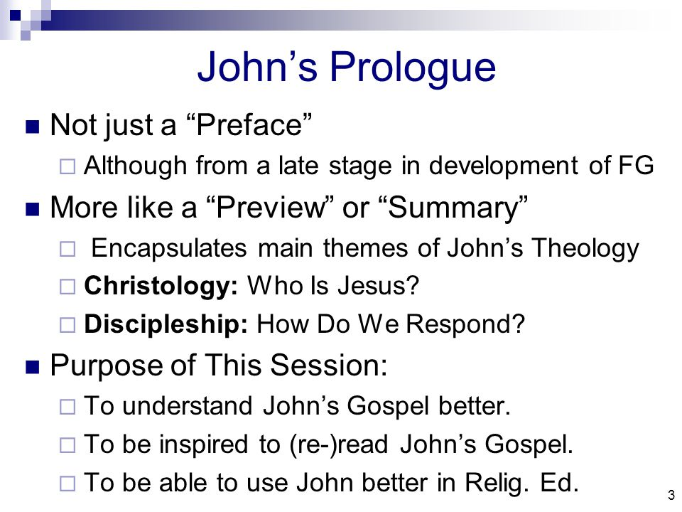3 John's Prologue Not just a Preface  Although from a late stage in development of FG More like a Preview or Summary  Encapsulates main themes of John's Theology  Christology: Who Is Jesus.