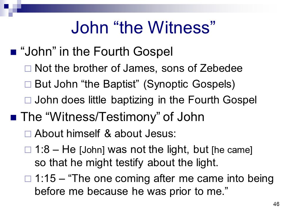 46 John the Witness John in the Fourth Gospel  Not the brother of James, sons of Zebedee  But John the Baptist (Synoptic Gospels)  John does little baptizing in the Fourth Gospel The Witness/Testimony of John  About himself & about Jesus:  1:8 – He [John] was not the light, but [he came] so that he might testify about the light.