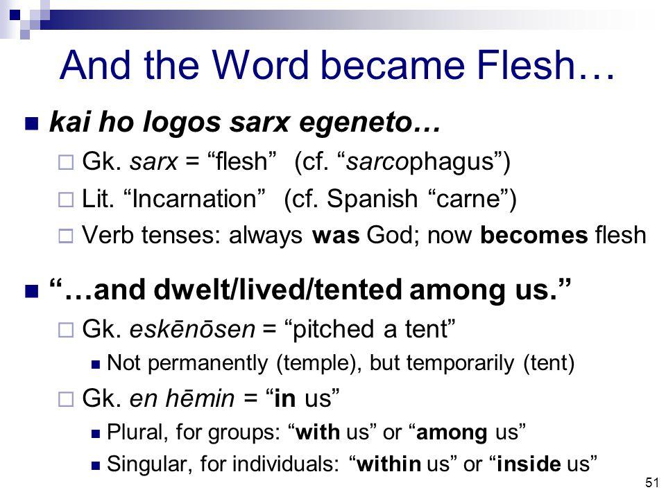 51 And the Word became Flesh… kai ho logos sarx egeneto…  Gk.