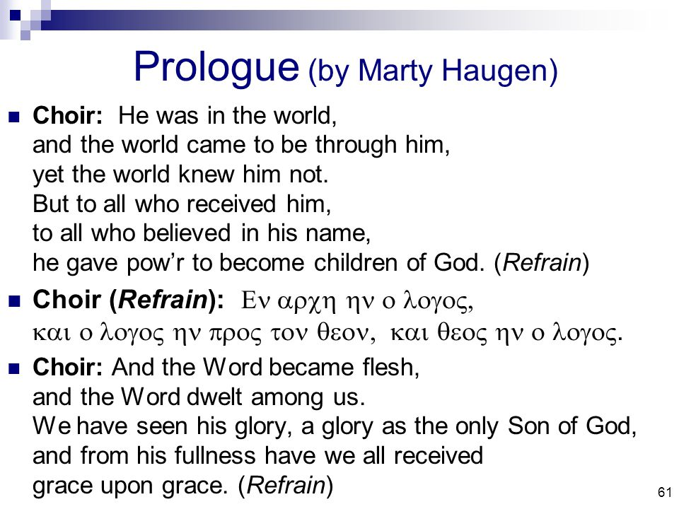61 Prologue (by Marty Haugen) Choir: He was in the world, and the world came to be through him, yet the world knew him not.