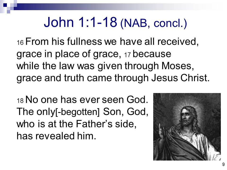 9 John 1:1-18 (NAB, concl.) 16 From his fullness we have all received, grace in place of grace, 17 because while the law was given through Moses, grace and truth came through Jesus Christ.
