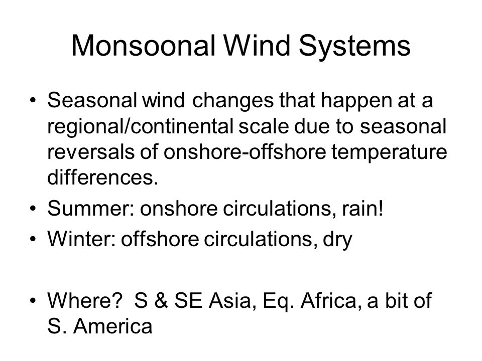 Monsoonal Wind Systems Seasonal wind changes that happen at a regional/continental scale due to seasonal reversals of onshore-offshore temperature differences.
