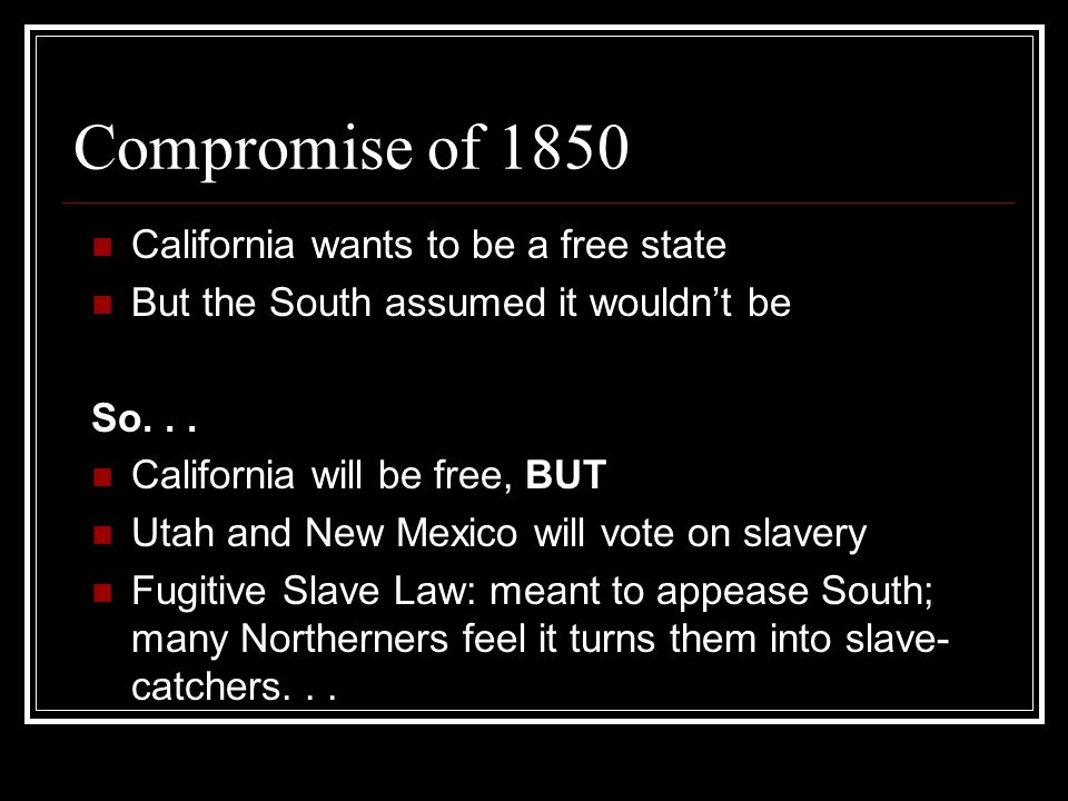 Compromise of 1850 California wants to be a free state But the South assumed it wouldn't be So...