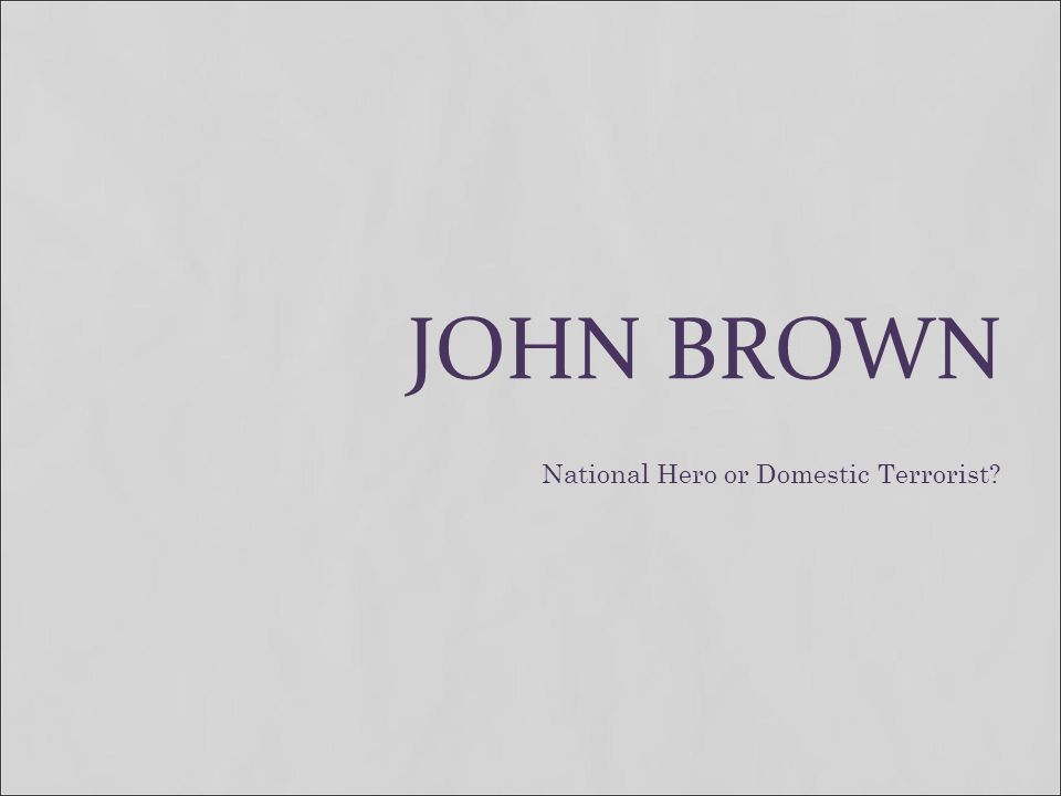 JOHN BROWN National Hero or Domestic Terrorist?