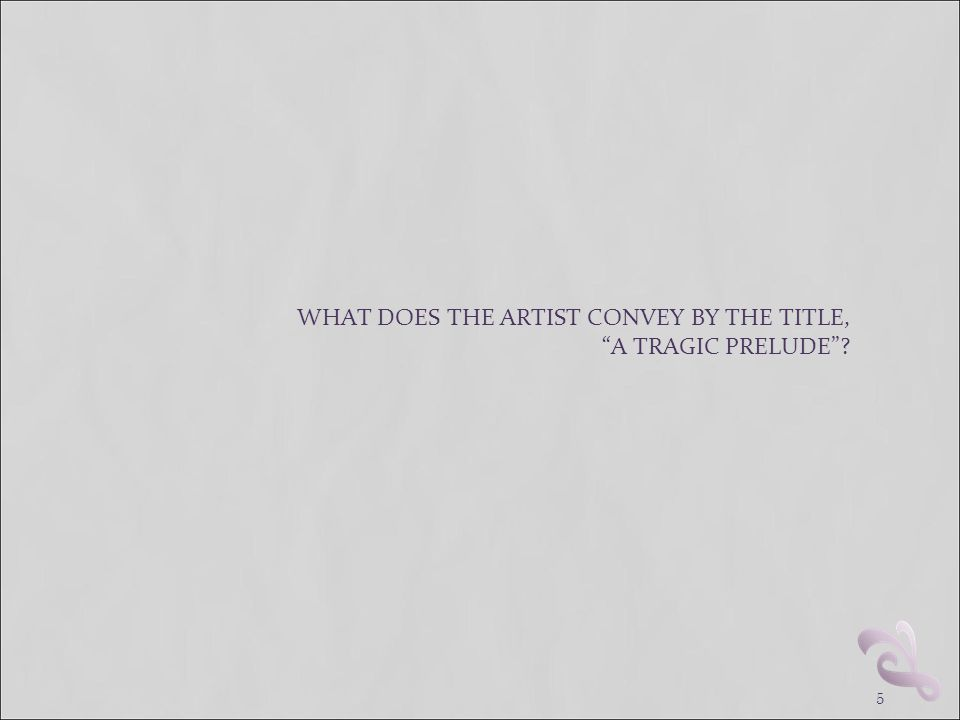 """5 WHAT DOES THE ARTIST CONVEY BY THE TITLE, """"A TRAGIC PRELUDE""""?"""