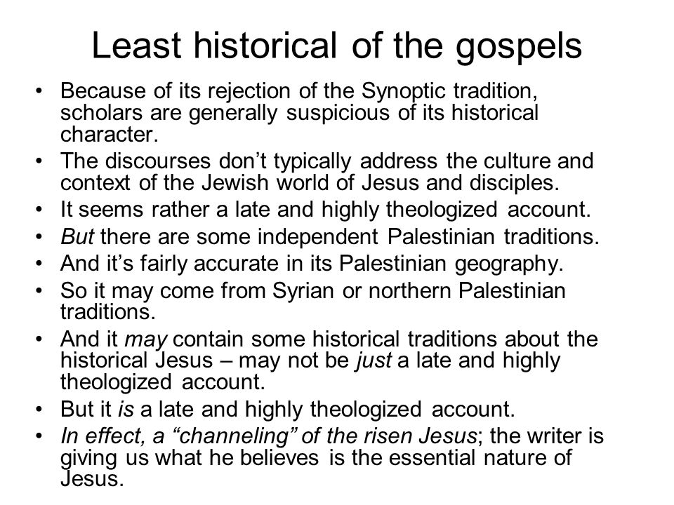 Least historical of the gospels Because of its rejection of the Synoptic tradition, scholars are generally suspicious of its historical character. The