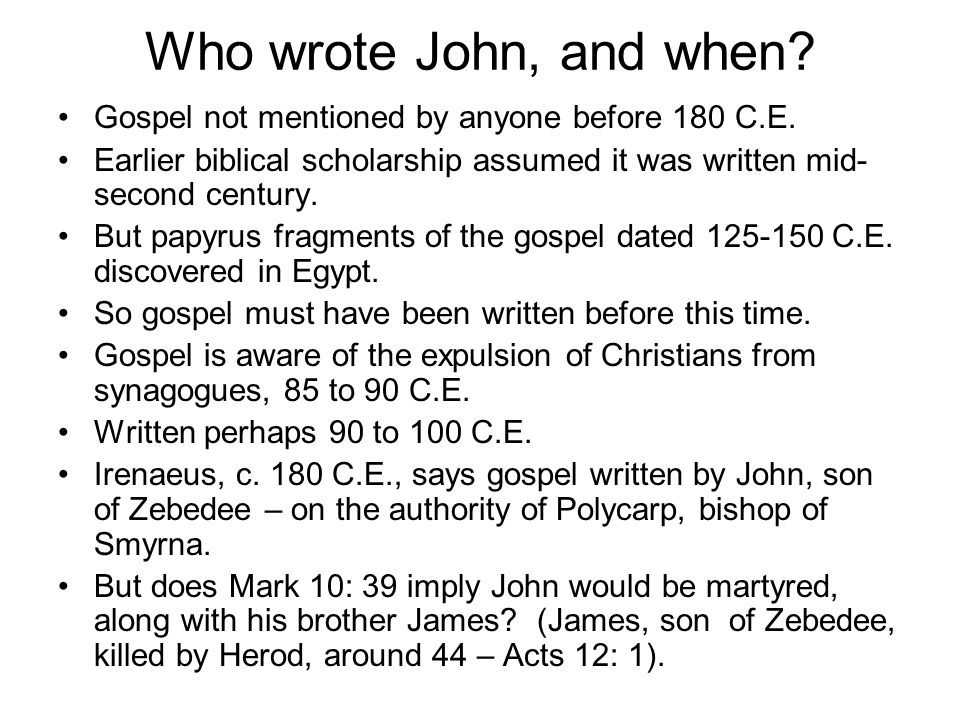 Who wrote John, and when? Gospel not mentioned by anyone before 180 C.E. Earlier biblical scholarship assumed it was written mid- second century. But