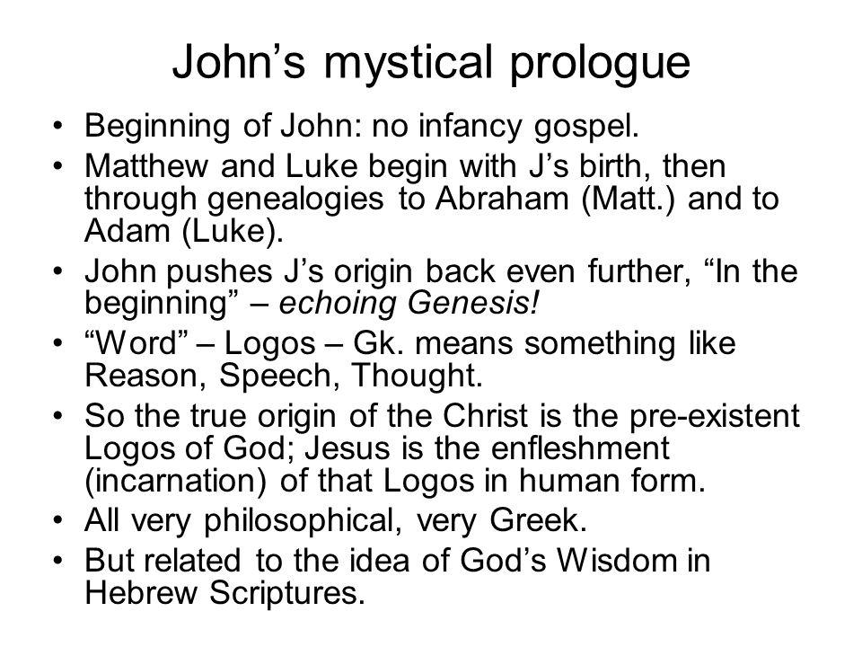 John's mystical prologue Beginning of John: no infancy gospel. Matthew and Luke begin with J's birth, then through genealogies to Abraham (Matt.) and