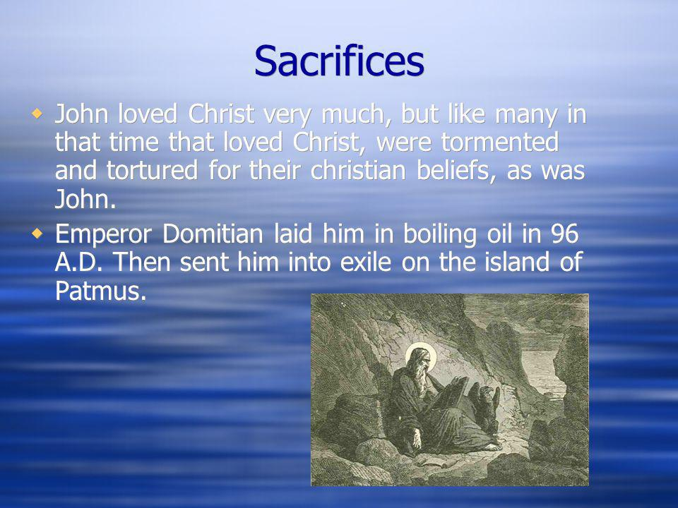 Sacrifices  John loved Christ very much, but like many in that time that loved Christ, were tormented and tortured for their christian beliefs, as wa