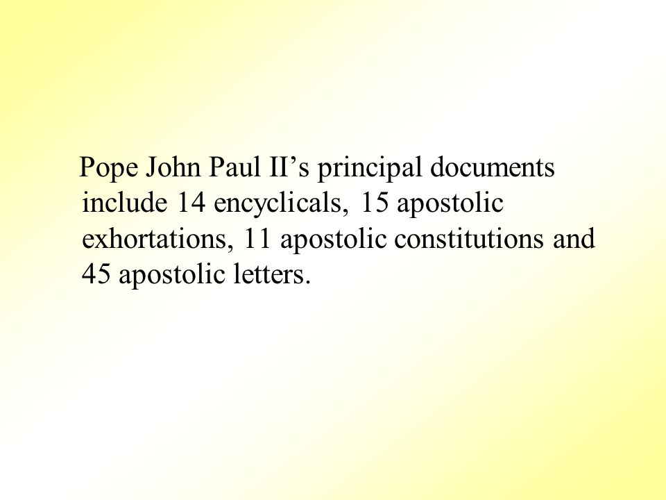 Pope John Paul II's principal documents include 14 encyclicals, 15 apostolic exhortations, 11 apostolic constitutions and 45 apostolic letters.