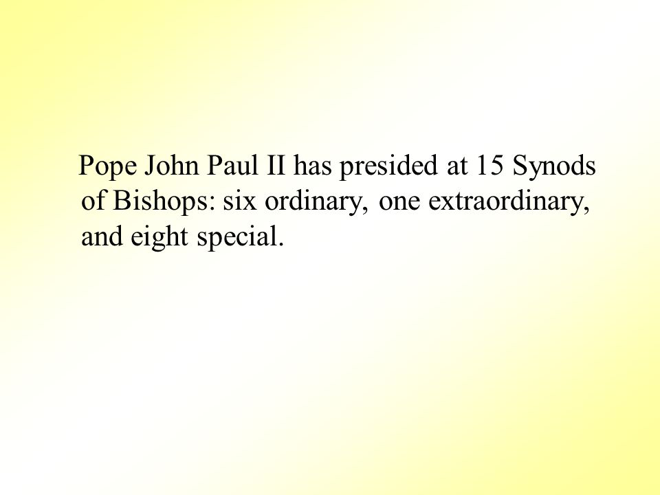 Pope John Paul II has presided at 15 Synods of Bishops: six ordinary, one extraordinary, and eight special.