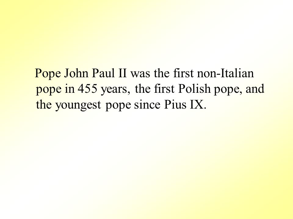 Pope John Paul II was the first non-Italian pope in 455 years, the first Polish pope, and the youngest pope since Pius IX.