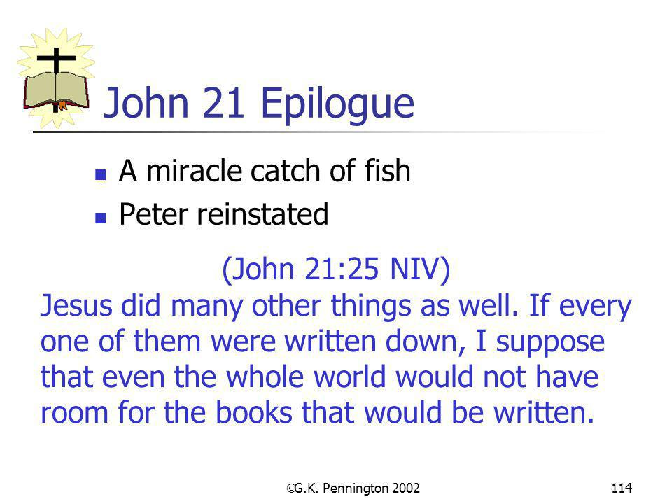  G.K. Pennington 2002 114 John 21 Epilogue A miracle catch of fish Peter reinstated (John 21:25 NIV) Jesus did many other things as well. If every on