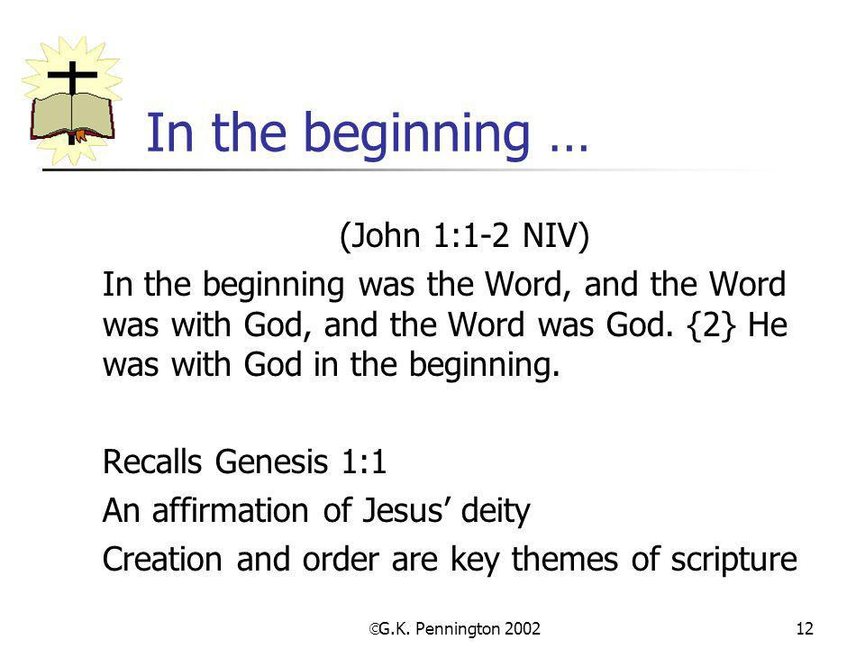  G.K. Pennington 2002 12 In the beginning … (John 1:1-2 NIV) In the beginning was the Word, and the Word was with God, and the Word was God. {2} He w