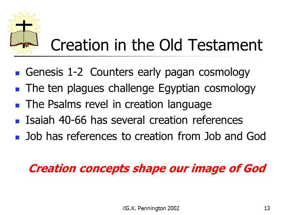  G.K. Pennington 2002 13 Creation in the Old Testament Genesis 1-2 Counters early pagan cosmology The ten plagues challenge Egyptian cosmology The Ps