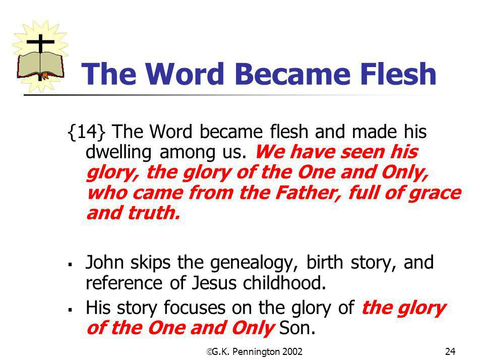  G.K. Pennington 2002 24 The Word Became Flesh {14} The Word became flesh and made his dwelling among us. We have seen his glory, the glory of the On