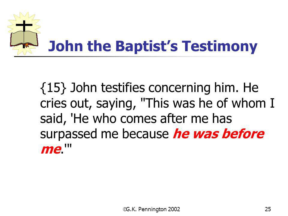  G.K. Pennington 2002 25 John the Baptist's Testimony {15} John testifies concerning him. He cries out, saying,