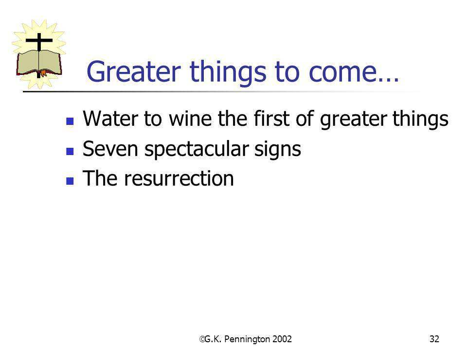  G.K. Pennington 2002 32 Greater things to come… Water to wine the first of greater things Seven spectacular signs The resurrection