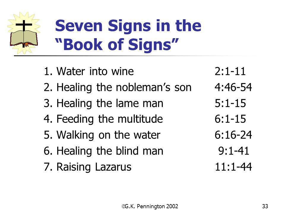 " G.K. Pennington 2002 33 Seven Signs in the ""Book of Signs"" 1. Water into wine 2:1-11 2. Healing the nobleman's son 4:46-54 3. Healing the lame man 5"