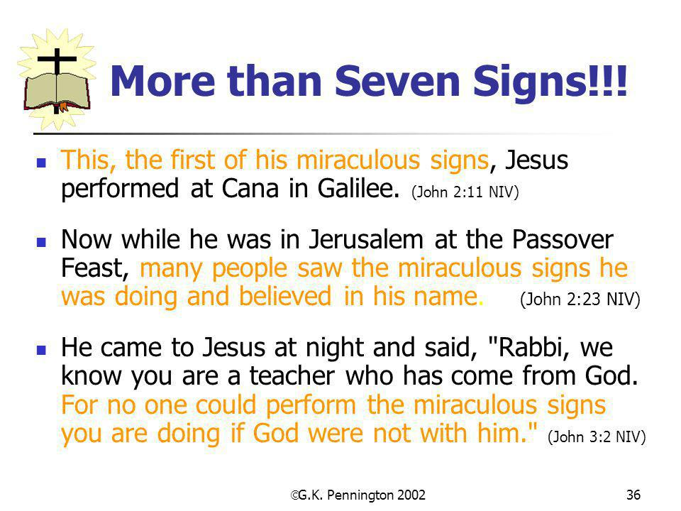  G.K. Pennington 2002 36 More than Seven Signs!!! This, the first of his miraculous signs, Jesus performed at Cana in Galilee. (John 2:11 NIV) Now wh