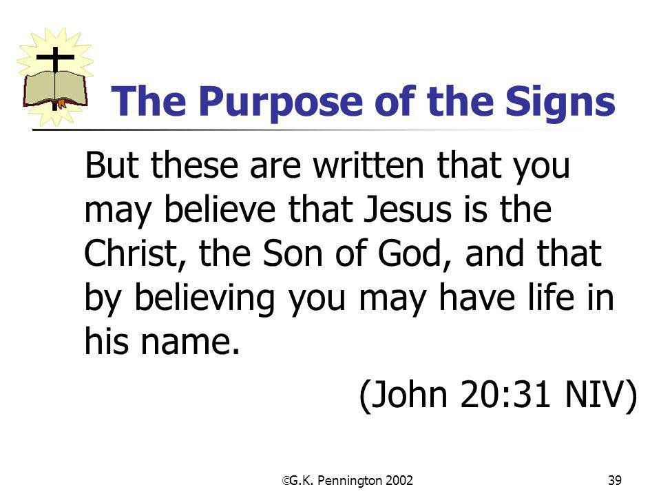 G.K. Pennington 2002 39 The Purpose of the Signs But these are written that you may believe that Jesus is the Christ, the Son of God, and that by be