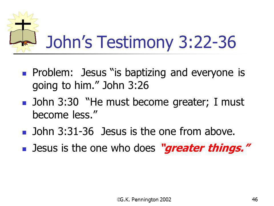 " G.K. Pennington 2002 46 John's Testimony 3:22-36 Problem: Jesus ""is baptizing and everyone is going to him."" John 3:26 John 3:30 ""He must become gre"