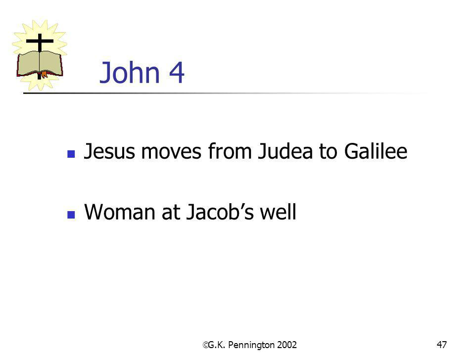  G.K. Pennington 2002 47 John 4 Jesus moves from Judea to Galilee Woman at Jacob's well