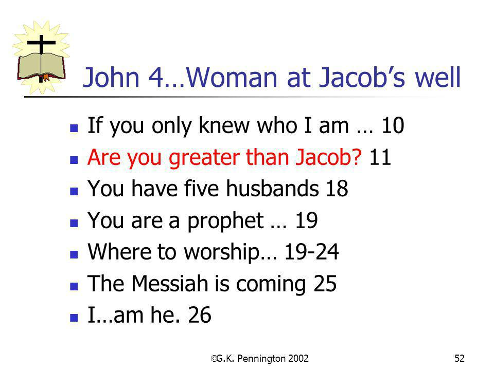  G.K. Pennington 2002 52 John 4…Woman at Jacob's well If you only knew who I am … 10 Are you greater than Jacob? 11 You have five husbands 18 You are